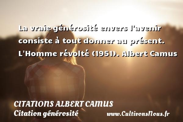 Citations Albert Camus - Citation générosité - La vraie générosité envers l avenir consiste à tout donner au présent.  L Homme révolté (1951). Albert Camus   CITATIONS ALBERT CAMUS