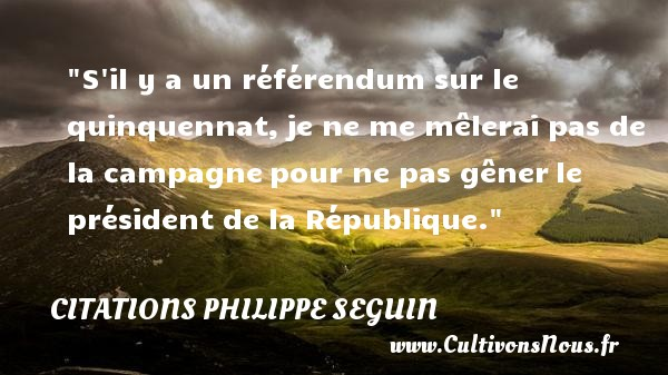 S il y a un référendum sur le quinquennat,je ne me mêlerai pas de la campagnepour ne pas gênerle président de la République.  Citations de Philippe Séguin    CITATIONS PHILIPPE SEGUIN