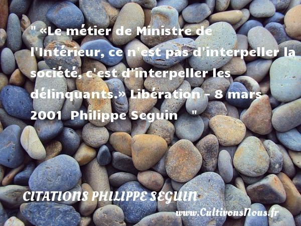 «Le métier de Ministre de l Intérieur,ce n est pas d interpeller la société,c est d interpeller les délinquants.»  Libération - 8 mars 2001   Philippe Seguin   CITATIONS PHILIPPE SEGUIN