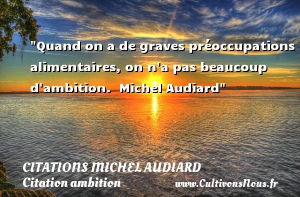 Quand on a de graves préoccupations alimentaires, on n a pas beaucoup d ambition.   Michel Audiard   Une citation sur l ambition     CITATIONS MICHEL AUDIARD - Citation ambition