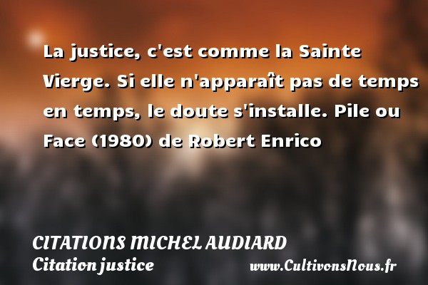 Citations Michel Audiard - Citation justice - La justice, c est comme la Sainte Vierge. Si elle n apparaît pas de temps en temps, le doute s installe.  Pile ou Face (1980) de Robert Enrico   Une citation de Michel Audiard    CITATIONS MICHEL AUDIARD