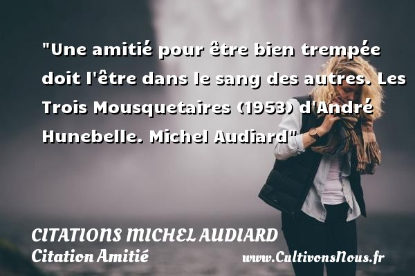Une amitié pour être bien trempée doit l être dans le sang des autres.  Les Trois Mousquetaires (1953) d André Hunebelle. Michel Audiard   Une citation sur l amitié    CITATIONS MICHEL AUDIARD - Citation Amitié