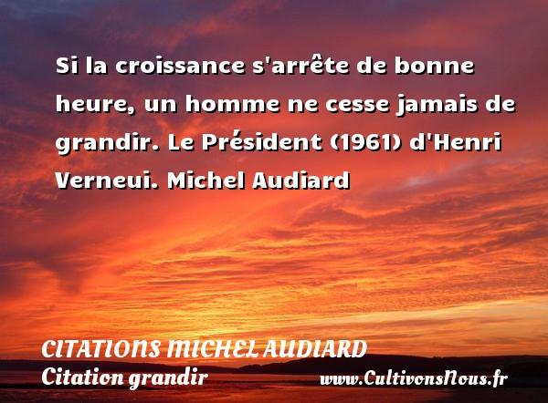 Citations Michel Audiard - Citation grandir - Si la croissance s arrête de bonne heure, un homme ne cesse jamais de grandir.  Le Président (1961) d Henri Verneui. Michel Audiard        CITATIONS MICHEL AUDIARD