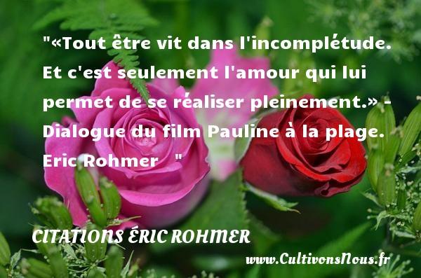Citations Éric Rohmer - «Tout être vit dans l incomplétude. Et c est seulement l amour qui lui permet de se réaliser pleinement.»  - Dialogue du film Pauline à la plage. Eric Rohmer    CITATIONS ÉRIC ROHMER
