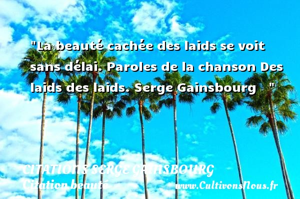 Citations Serge Gainsbourg - Citation beauté - La beauté cachée des laids se voit sans délai.  Paroles de la chanson Des laids des laids. Serge Gainsbourg       Une citation sur la beauté    CITATIONS SERGE GAINSBOURG