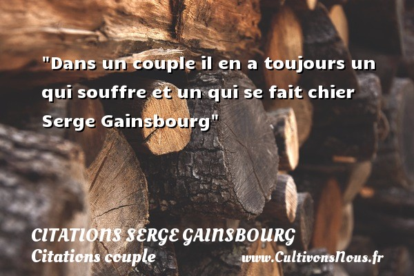 Citations Serge Gainsbourg - Citations couple - Dans un couple il en a toujours un qui souffre et un qui se fait chier   Serge Gainsbourg   Une citation sur le couple    CITATIONS SERGE GAINSBOURG
