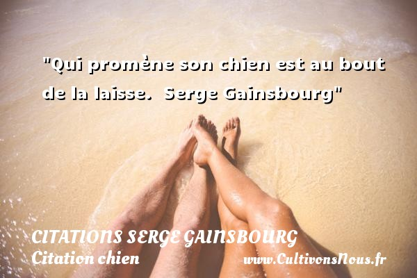 Citations Serge Gainsbourg - Citation chien - Qui promène son chien est au bout de la laisse.   Serge Gainsbourg   Une citation sur le chien CITATIONS SERGE GAINSBOURG