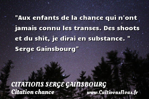 Citations Serge Gainsbourg - Citation chance - Aux enfants de la chance qui n ont jamais connu les transes. Des shoots et du shit, je dirai en substance.     Serge Gainsbourg   Une citation sur la chance    CITATIONS SERGE GAINSBOURG