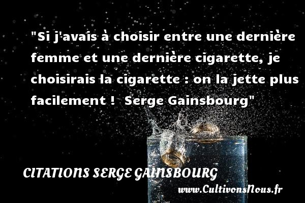 Si j avais à choisir entre une dernière femme et une dernière cigarette, je choisirais la cigarette : on la jette plus facilement !   Serge Gainsbourg   Une citation sur la cigarette   CITATIONS SERGE GAINSBOURG - Citation cigarette