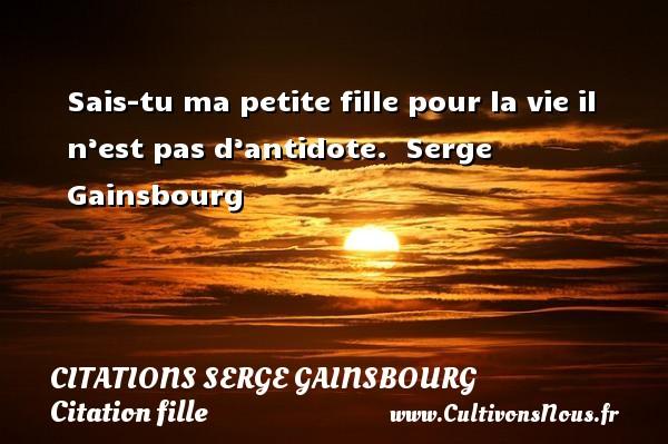 Citations Serge Gainsbourg - Citation fille - Citation ma fille - Sais-tu ma petite fille pour la vie il n'est pas d'antidote.  Une citation de Serge Gainsbourg.    CITATIONS SERGE GAINSBOURG
