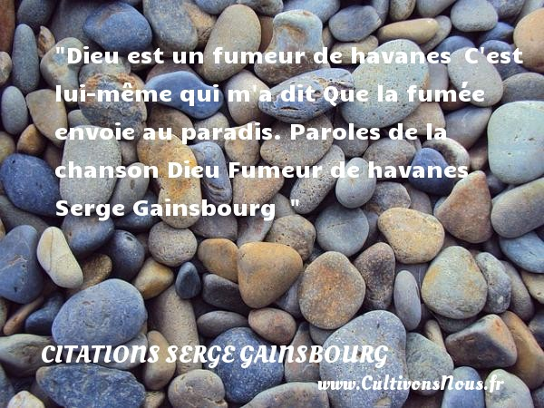 Citations Serge Gainsbourg - Citation paradis - Dieu est un fumeur de havanes  C est lui-même qui m a dit Que la fumée envoie au paradis.  Paroles de la chanson Dieu Fumeur de havanes  Serge Gainsbourg    CITATIONS SERGE GAINSBOURG
