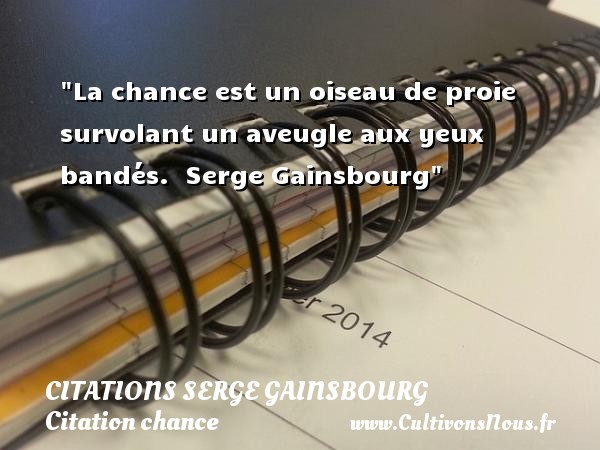 Citations Serge Gainsbourg - Citation chance - La chance est un oiseau de proie survolant un aveugle aux yeux bandés.   Serge Gainsbourg   Une citation sur la chance CITATIONS SERGE GAINSBOURG
