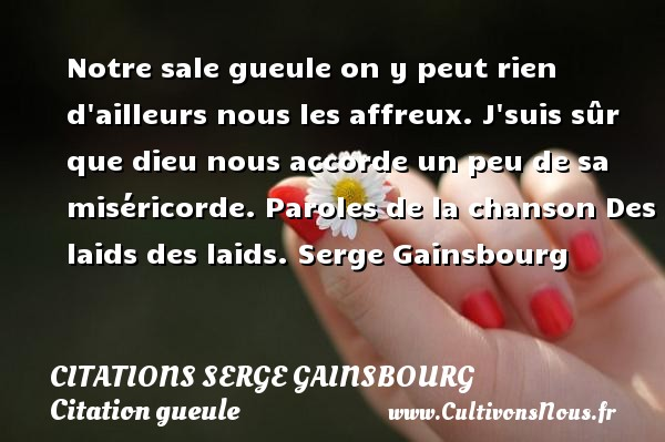 Notre sale gueule on y peut rien d ailleurs nous les affreux. J suis sûr que dieu nous accorde un peu de sa miséricorde.  Paroles de la chanson Des laids des laids. Serge Gainsbourg        CITATIONS SERGE GAINSBOURG - Citation gueule