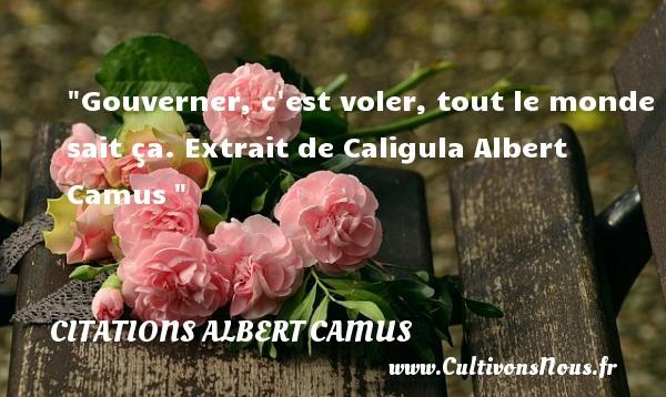 Gouverner, c est voler, tout le monde sait ça.  Extrait de Caligula Albert Camus CITATIONS ALBERT CAMUS - Citation gagner