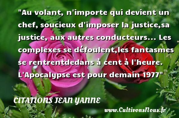 Citations Jean Yanne - Citation chef - Au volant, n importe qui devient un chef,soucieux d imposer la justice,sa justice, aux autres conducteurs...  Les complexes se défoulent,les fantasmes se rentrentdedans à cent à l heure.  L Apocalypse est pour demain 1977  Citations de Jean Yanne CITATIONS JEAN YANNE