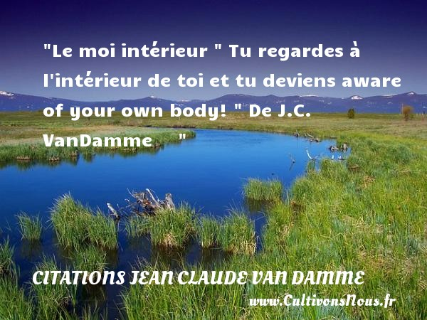 Le moi intérieur   Tu regardes à l intérieur de toi et tu deviens aware of your own body!    De J.C. VanDamme        CITATIONS JEAN CLAUDE VAN DAMME
