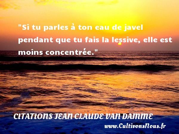Citations Jean Claude Van Damme - Si tu parles à ton eau de javel pendant que tu fais la lessive, elle est moins concentrée.  Une citation de Jean-Claude Van Damme    CITATIONS JEAN CLAUDE VAN DAMME