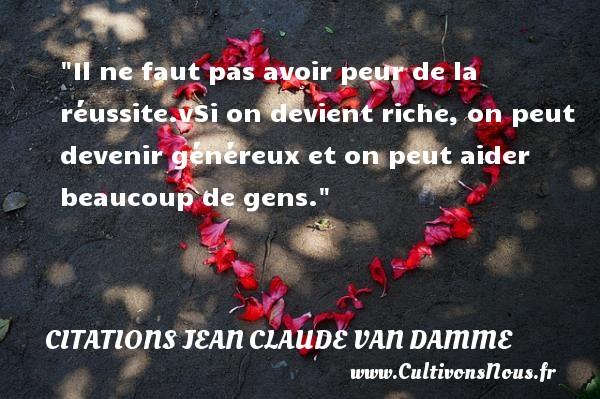 Citations Jean Claude Van Damme - Citation réussite - Il ne faut pas avoir peur de la réussite.vSi on devient riche, on peut devenir généreux et on peut aider beaucoup de gens.  Une citation de Jean-Claude Van Damme    CITATIONS JEAN CLAUDE VAN DAMME