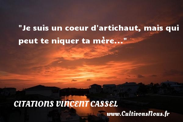 Citations Vincent Cassel - Je suis un coeur d artichaut, mais qui peut te niquer ta mère...  Une citation de Vincent Cassel    CITATIONS VINCENT CASSEL