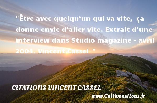 Citations Vincent Cassel - Être avec quelqu'un qui va vite, ça donne envie d'aller vite.  Extrait d une interview dans Studio magazine - avril 2004. Vincent Cassel   CITATIONS VINCENT CASSEL