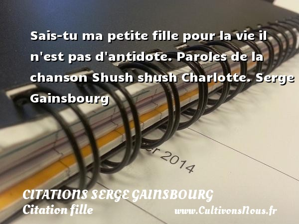 Citations Serge Gainsbourg - Citation fille - Sais-tu ma petite fille pour la vie il n est pas d antidote.  Paroles de la chanson Shush shush Charlotte. Une citation de Serge Gainsbourg. CITATIONS SERGE GAINSBOURG