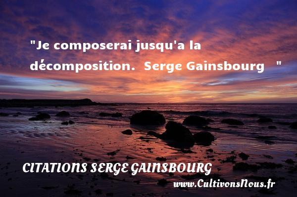 Je composerai jusqu a la décomposition.   Serge Gainsbourg    CITATIONS SERGE GAINSBOURG
