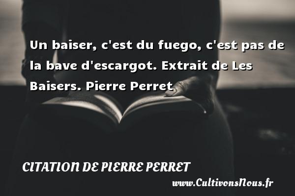 Un baiser, c est du fuego, c est pas de la bave d escargot.  Extrait de Les Baisers. Pierre Perret   CITATION DE PIERRE PERRET