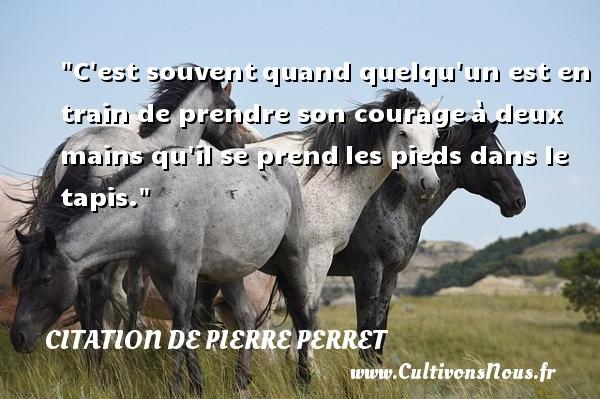 Citation de Pierre Perret - Citation courage - C est souventquand quelqu un est en train de prendre son courageà deux mains qu il se prendles pieds dans le tapis.   Pierre Perret   Une citation sur le courage   CITATION DE PIERRE PERRET