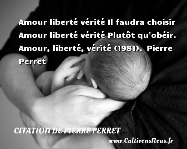 Amour liberté vérité Il faudra choisir Amour liberté vérité Plutôt qu obéir.  Amour, liberté, vérité (1981). Pierre Perret   CITATION DE PIERRE PERRET