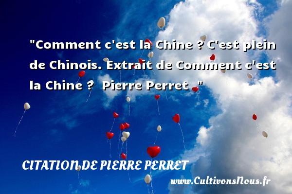 Citation de Pierre Perret - Comment c est la Chine ?C est plein de Chinois.  Extrait de Comment c est la Chine ?   Pierre Perret CITATION DE PIERRE PERRET