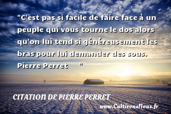 Citation de Pierre Perret - C est pas si facile de faire faceà un peuple qui vous tournele dos alors qu on lui tendsi généreusement les braspour lui demander des sous.   Pierre Perret    CITATION DE PIERRE PERRET