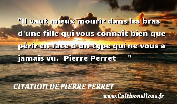 Citation de Pierre Perret - Il vaut mieux mourir dansles bras d une fille quivous connaît bien que périren face d un type quine vous a jamais vu.   Pierre Perret    CITATION DE PIERRE PERRET