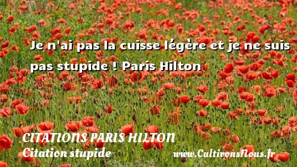 Citations - Citations Paris Hilton - Citation stupide - Je n ai pas la cuisse légère et je ne suis pas stupide !  Paris Hilton   CITATIONS PARIS HILTON