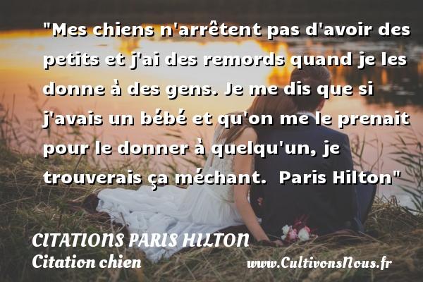 Citations - Citations Paris Hilton - Citation chien - Mes chiens n arrêtent pas d avoir des petits et j ai des remords quand je les donne à des gens. Je me dis que si j avais un bébé et qu on me le prenait pour le donner à quelqu un, je trouverais ça méchant.   Paris Hilton   Une citation sur le chien CITATIONS PARIS HILTON