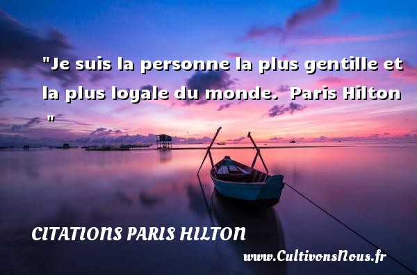 Je suis la personne la plus gentille et la plus loyale du monde.   Paris Hilton     CITATIONS PARIS HILTON - Citation loyal