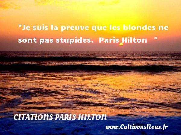 Citations - Citations Paris Hilton - Citation stupide - Je suis la preuve que les blondes ne sont pas stupides.   Paris Hilton    CITATIONS PARIS HILTON