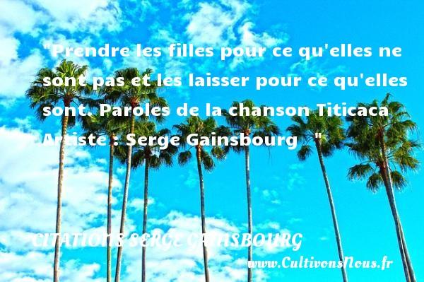 Citations Serge Gainsbourg - Citation fille - Prendre les filles pour ce qu elles ne sont pas et les laisser pour ce qu elles sont.  Paroles de la chanson Titicaca. Une citation de Serge Gainsbourg.    CITATIONS SERGE GAINSBOURG