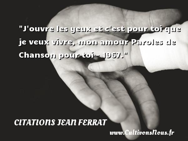 Citations Jean Ferrat - J ouvre les yeux et c est pour toi que je veux vivre, mon amour  Paroles de Chanson pour toi - 1967. Une citation de Jean Ferrat   CITATIONS JEAN FERRAT