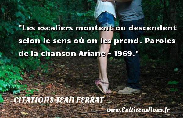 Les escaliers montent ou descendent selon le sens où on les prend.  Paroles de la chanson Ariane - 1969. Une citation de Jean Ferrat    CITATIONS JEAN FERRAT