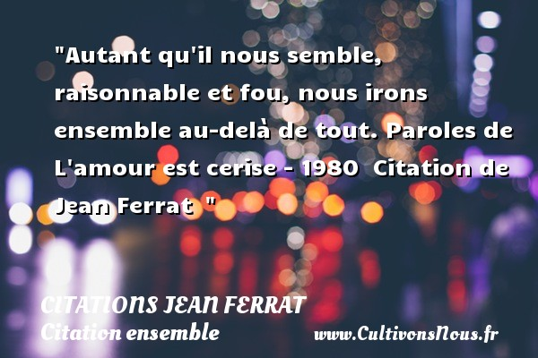 Citations Jean Ferrat - Citation ensemble - Autant qu il nous semble, raisonnable et fou, nous irons ensemble au-delà de tout.  Paroles de L amour est cerise - 1980   Citation de Jean Ferrat    CITATIONS JEAN FERRAT