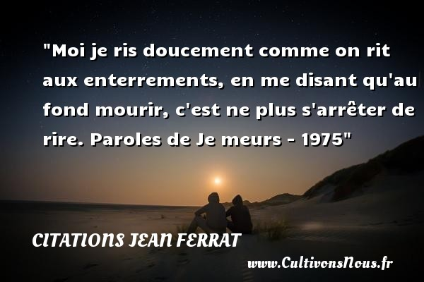 Citations Jean Ferrat - Moi je ris doucement comme on rit aux enterrements, en me disant qu au fond mourir, c est ne plus s arrêter de rire.  Paroles de Je meurs - 1975   Une citation de Jean Ferrat    CITATIONS JEAN FERRAT