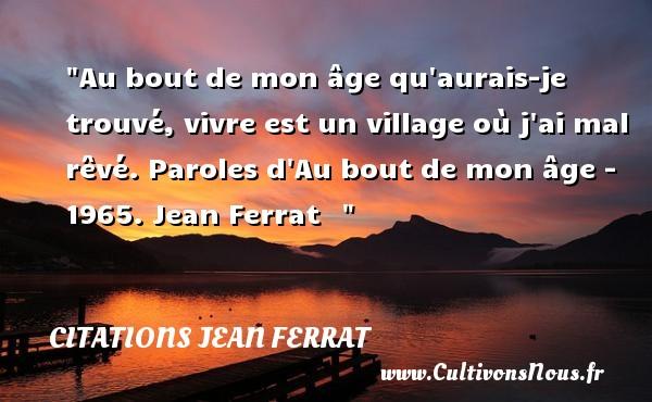 Citations Jean Ferrat - Au bout de mon âge qu aurais-je trouvé, vivre est un village où j ai mal rêvé.  Paroles d Au bout de mon âge - 1965. Jean Ferrat   CITATIONS JEAN FERRAT