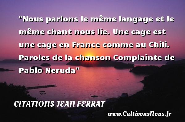 Citations Jean Ferrat - Nous parlons le même langage et le même chant nous lie. Une cage est une cage en France comme au Chili.  Paroles de la chanson Complainte de Pablo Neruda   Une citation de Jean Ferrat   CITATIONS JEAN FERRAT