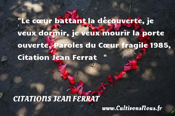 Citations Jean Ferrat - Le cœur battant la découverte, je veux dormir, je veux mourir la porte ouverte.  Paroles du Cœur fragile 1985, Citation Jean Ferrat     CITATIONS JEAN FERRAT