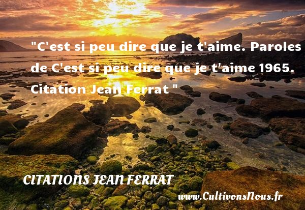 C est si peu dire que je t aime.  Paroles de C est si peu dire que je t aime 1965. Citation Jean Ferrat  CITATIONS JEAN FERRAT