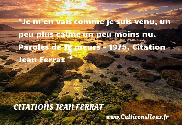 Citations Jean Ferrat - Je m en vais comme je suis venu, un peu plus calme un peu moins nu.  Paroles de Je meurs - 1975. Citation Jean Ferrat    CITATIONS JEAN FERRAT