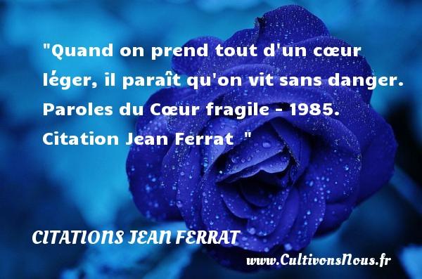 Citations Jean Ferrat - Quand on prend tout d un cœur léger, il paraît qu on vit sans danger.  Paroles du Cœur fragile - 1985. Citation Jean Ferrat   CITATIONS JEAN FERRAT