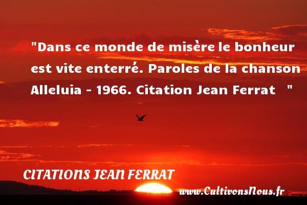 Citations Jean Ferrat - Dans ce monde de misèrele bonheur est vite enterré.  Paroles de la chanson Alleluia - 1966. Citation Jean Ferrat    CITATIONS JEAN FERRAT