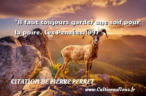Citation de Pierre Perret - Il faut toujours garderune soif pour la poire.  Les Pensées 1997  Citations de Pierre Perret   CITATION DE PIERRE PERRET