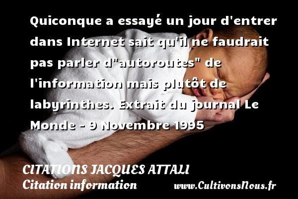 Quiconque a essayé un jour d entrer dans Internet sait qu il ne faudrait pas parler d autoroutes  de l information mais plutôt de labyrinthes.  Extrait du journal Le Monde - 9 Novembre 1995   Une citation de Jacques Attali        CITATIONS JACQUES ATTALI - Citation information